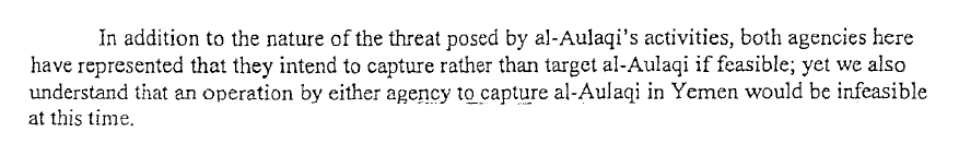 2.	In addition to the nature of the threat posed by ai-Aulaqi's activities, both agencies here have represented that they intend to capture rather than target al-Aulaqi if feasible; yet we also understand that an operation by either agency to capture al-Aulaqi in Yemen would be infeasible at this time.