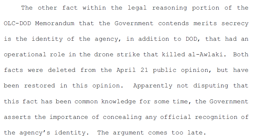 4.	The other fact within the legal reasoning portion of the OLC-DOD Memorandum that the Government contends merits secrecy is the identity of the agency, in addition to DOD, that had an operational role in the drone strike that killed al-Awlaki. Both facts were deleted from the April 21 public opinion, but have been restored in this opinion. Apparently not disputing that this fact has been common knowledge for some time, the Government asserts the importance of concealing any official recognition of the agency's identity. The argument comes too late.