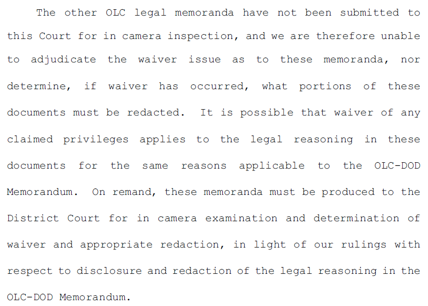 5.	The other OLC legal memoranda have not been submitted to this Court for in camera inspection, and we are therefore unable to adjudicate the waiver issue as to these memoranda, nor determine, if waiver has occurred, what portions of these documents must be redacted. It is possible that waiver of any claimed privileges applies to the legal reasoning in these documents for the same reasons applicable to the OLC-DOD Memorandum. On remand, these memoranda must be produced to the District Court for in camera examination and determination of waiver and appropriate redaction, in light of our rulings with respect to disclosure and redaction of the legal reasoning in the OLC-DOD Memorandum.