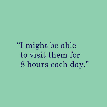 I might be able to visit them for 8 hours each day.