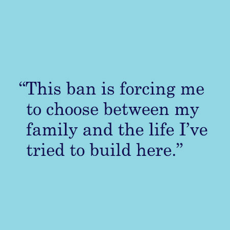 This ban is forcing me to choose between my family and the life I've tried to build here.