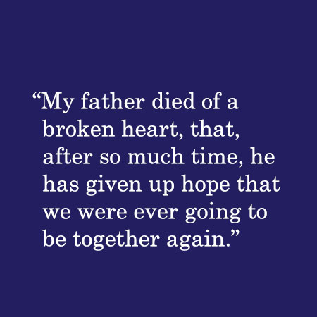 My father died of a broken heart, that after so much time, he has given up hope that we were ever going to be together again.