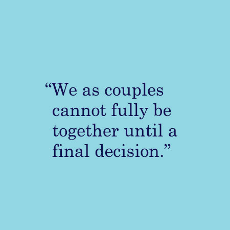 We as couples cannot fully be together until a final decision.