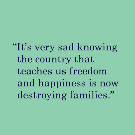 It's very sad knowing the country that teaches us freedom and happiness is now destroying families.