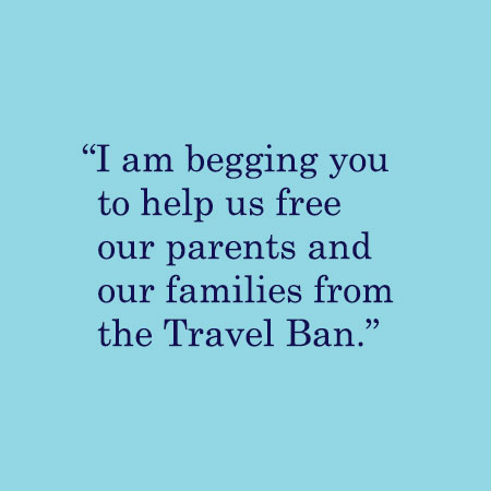 I am begging you to help us free our parents and our families from the Travel Ban.