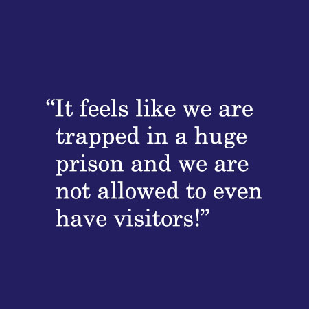 It feels like we are trapped in a huge prison and we are not allowed to even have visitors!