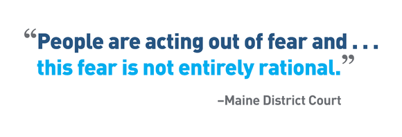 """People are acting out of fear and . . . this fear is not entirely rational."" –Maine District Court"