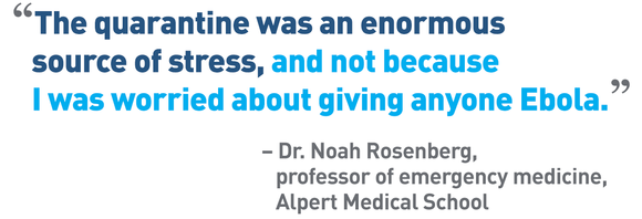"""The quarantine was an enormous source of stress, and not because I was worried about giving anyone Ebola."" – Dr. Noah Rosenberg, professor of emergency medicine, Alpert Medical School"