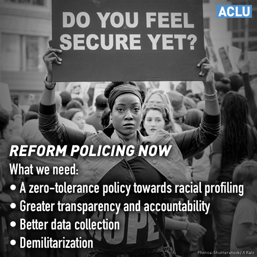 Reform Policing Now! What we need: (1) a zero-tolerance policy towards racial profiling (2) greater transparency and accountability (3) better data collection (4) demilitarization