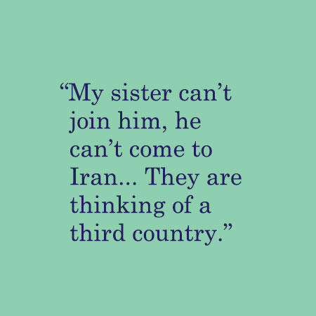 My sister can't join him, he can't come to Iran... They are thinking of a third country.