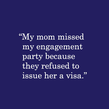 My mom missed my engagement party because they refused to issue her a visa.