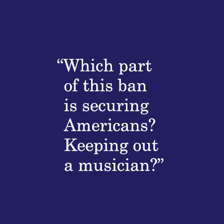 Which part of this ban is securing Americans? Keeping out a musician?