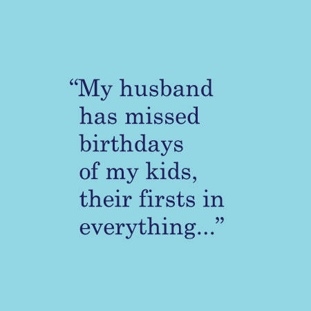 My husband has missed birthdays of my kids, their firsts in everything...