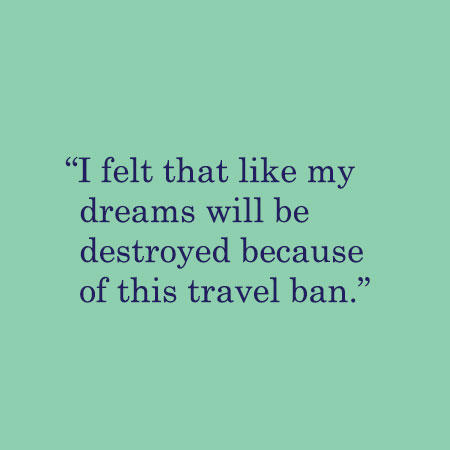 I felt that like my dreams will be destroyed because of this travel ban.
