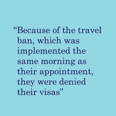 Because of the travel ban, which was implemented the same morning as their appointment, they were denied their visas